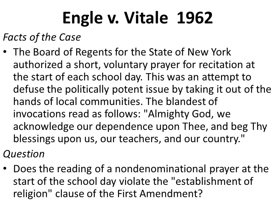 Engle v. Vitale 1962 Facts of the Case The Board of Regents for the State of New York authorized a short, voluntary prayer for recitation at the start