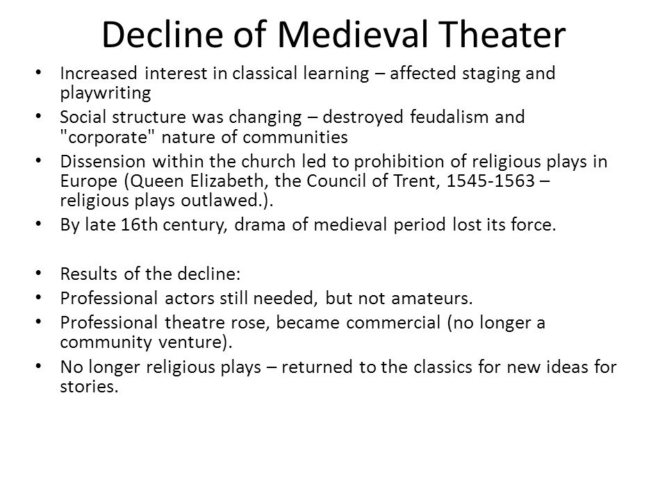 Decline of Medieval Theater Increased interest in classical learning – affected staging and playwriting Social structure was changing – destroyed feud