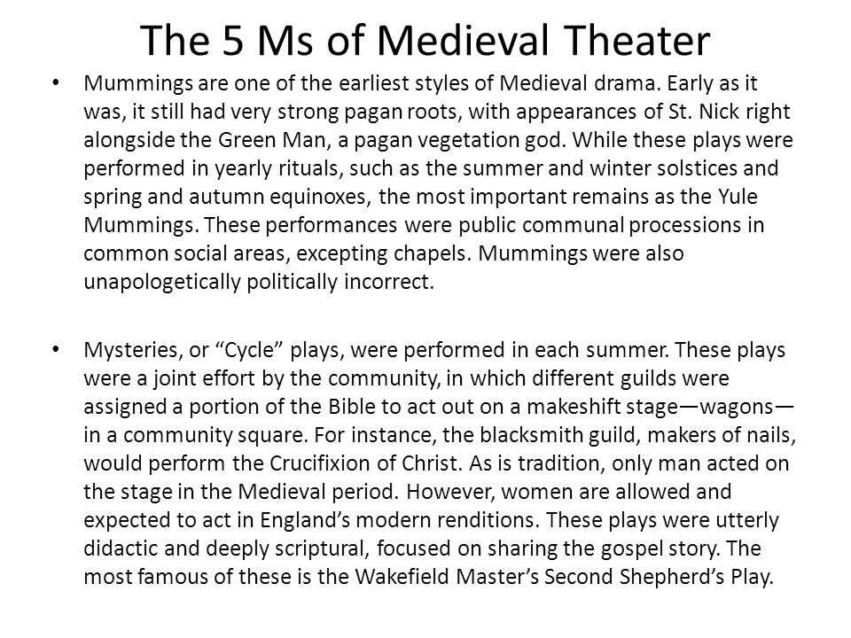 The 5 Ms of Medieval Theater Mummings are one of the earliest styles of Medieval drama. Early as it was, it still had very strong pagan roots, with ap