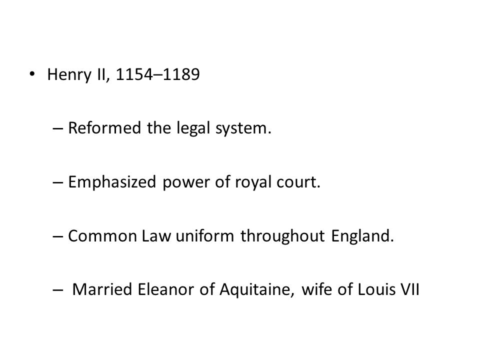 Henry II, 1154–1189 – Reformed the legal system. – Emphasized power of royal court. – Common Law uniform throughout England. – Married Eleanor of Aqui