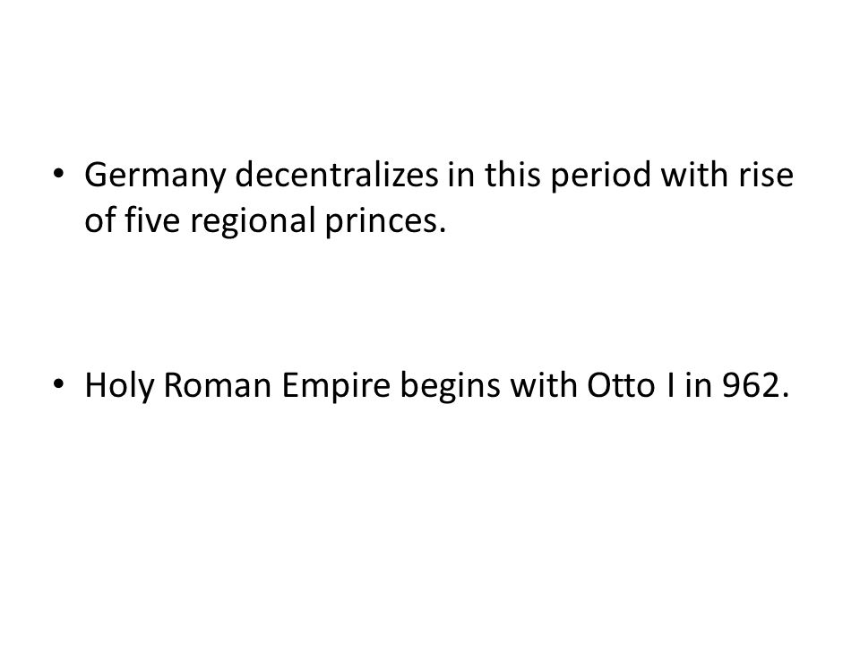 Germany decentralizes in this period with rise of five regional princes. Holy Roman Empire begins with Otto I in 962.