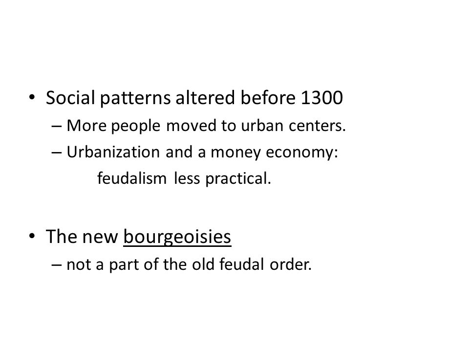 Social patterns altered before 1300 – More people moved to urban centers. – Urbanization and a money economy: feudalism less practical. The new bourge