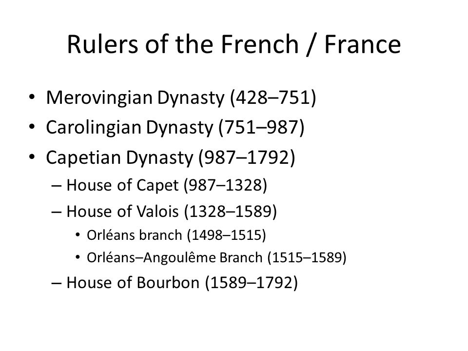 Rulers of the French / France Merovingian Dynasty (428–751) Carolingian Dynasty (751–987) Capetian Dynasty (987–1792) – House of Capet (987–1328) – Ho