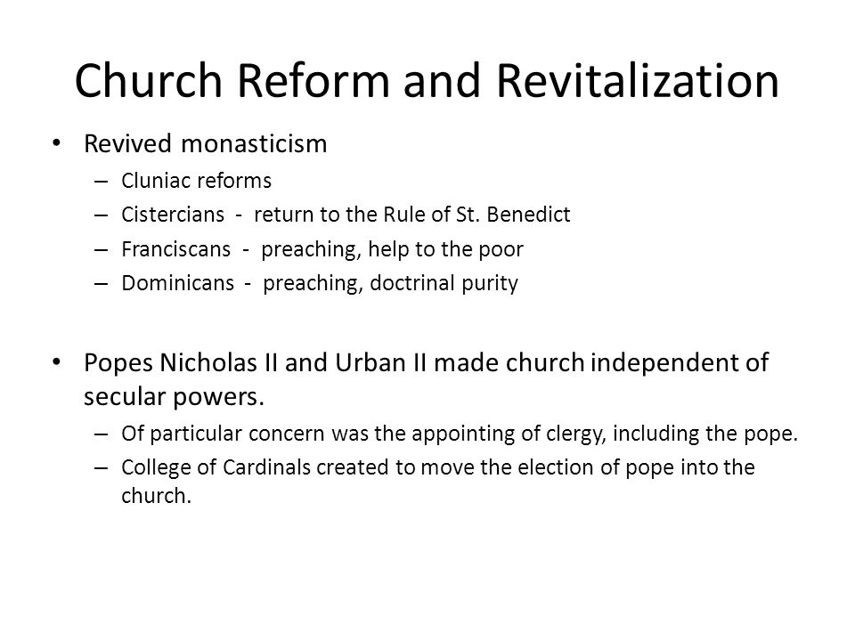 Church Reform and Revitalization Revived monasticism – Cluniac reforms – Cistercians - return to the Rule of St. Benedict – Franciscans - preaching, h