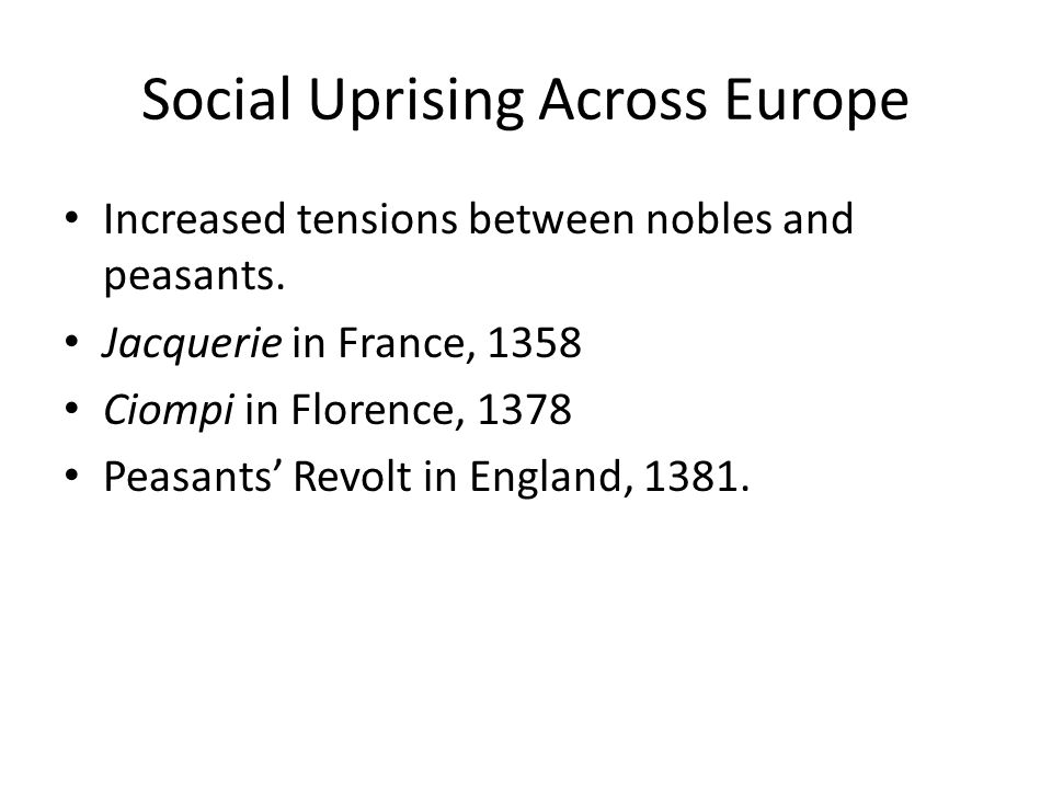 Social Uprising Across Europe Increased tensions between nobles and peasants. Jacquerie in France, 1358 Ciompi in Florence, 1378 Peasants' Revolt in E