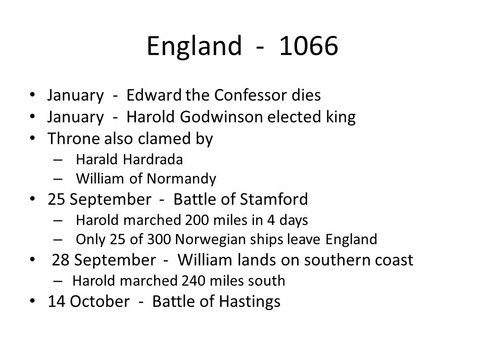 England - 1066 January - Edward the Confessor dies January - Harold Godwinson elected king Throne also clamed by – Harald Hardrada – William of Norman