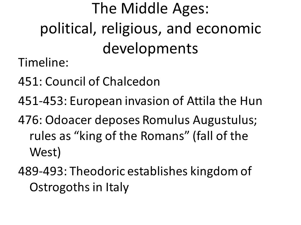 The Middle Ages: political, religious, and economic developments Timeline: 451: Council of Chalcedon 451-453: European invasion of Attila the Hun 476: Odoacer deposes Romulus Augustulus; rules as king of the Romans (fall of the West) 489-493: Theodoric establishes kingdom of Ostrogoths in Italy