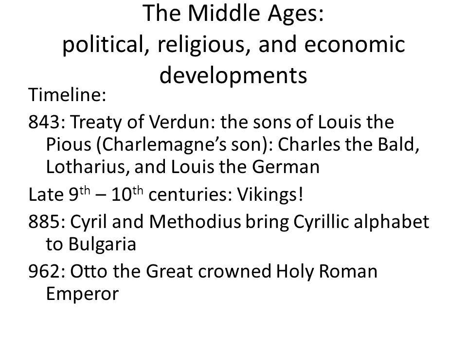 The Middle Ages: political, religious, and economic developments Timeline: 843: Treaty of Verdun: the sons of Louis the Pious (Charlemagne's son): Charles the Bald, Lotharius, and Louis the German Late 9 th – 10 th centuries: Vikings.