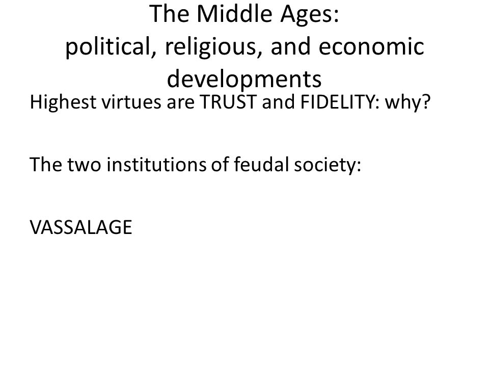 The Middle Ages: political, religious, and economic developments Highest virtues are TRUST and FIDELITY: why.
