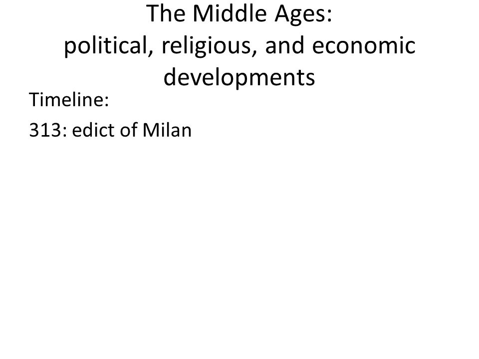 The Middle Ages: political, religious, and economic developments Timeline: 313: edict of Milan