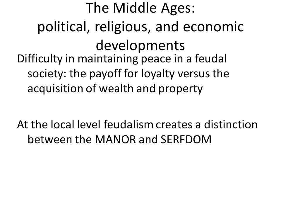 The Middle Ages: political, religious, and economic developments Difficulty in maintaining peace in a feudal society: the payoff for loyalty versus the acquisition of wealth and property At the local level feudalism creates a distinction between the MANOR and SERFDOM