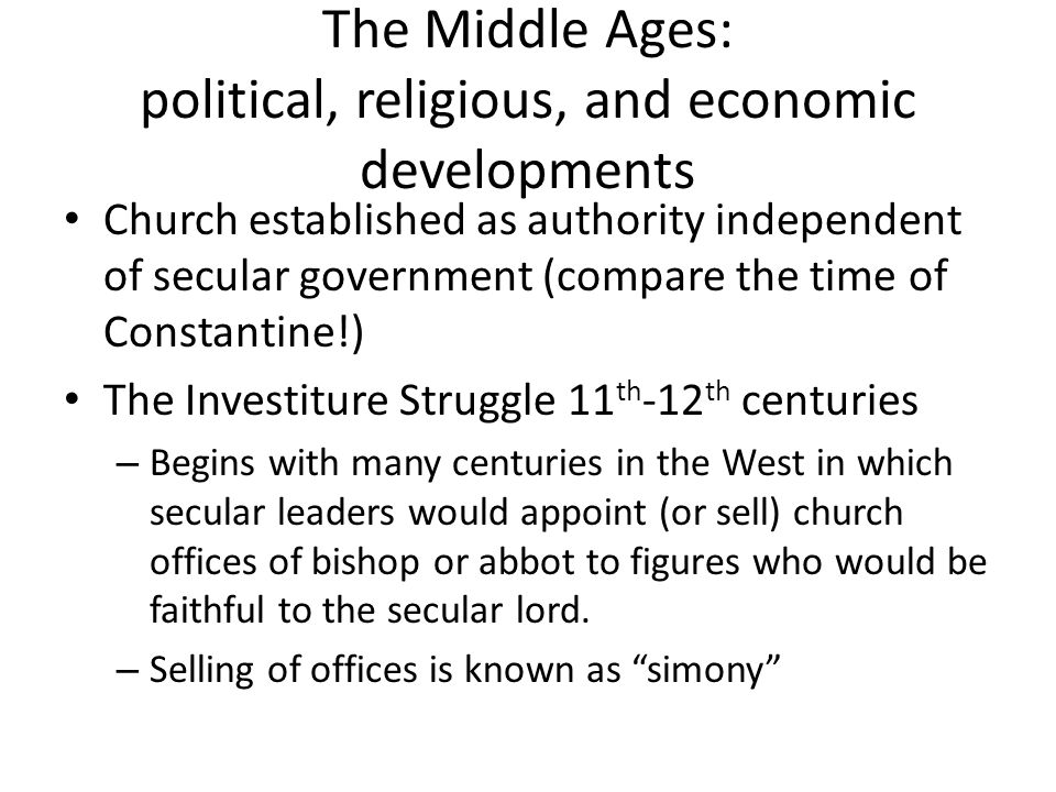 The Middle Ages: political, religious, and economic developments Church established as authority independent of secular government (compare the time of Constantine!) The Investiture Struggle 11 th -12 th centuries – Begins with many centuries in the West in which secular leaders would appoint (or sell) church offices of bishop or abbot to figures who would be faithful to the secular lord.