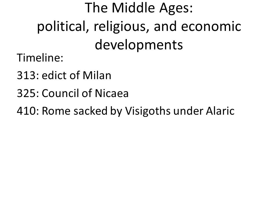 The Middle Ages: political, religious, and economic developments Timeline: 313: edict of Milan 325: Council of Nicaea 410: Rome sacked by Visigoths under Alaric