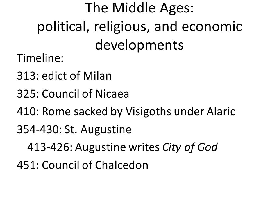 The Middle Ages: political, religious, and economic developments Timeline: 313: edict of Milan 325: Council of Nicaea 410: Rome sacked by Visigoths under Alaric 354-430: St.