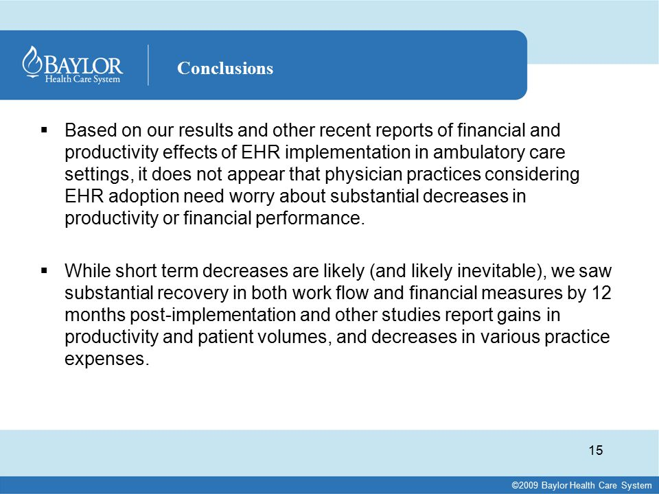 ©2009 Baylor Health Care System  Based on our results and other recent reports of financial and productivity effects of EHR implementation in ambulatory care settings, it does not appear that physician practices considering EHR adoption need worry about substantial decreases in productivity or financial performance.