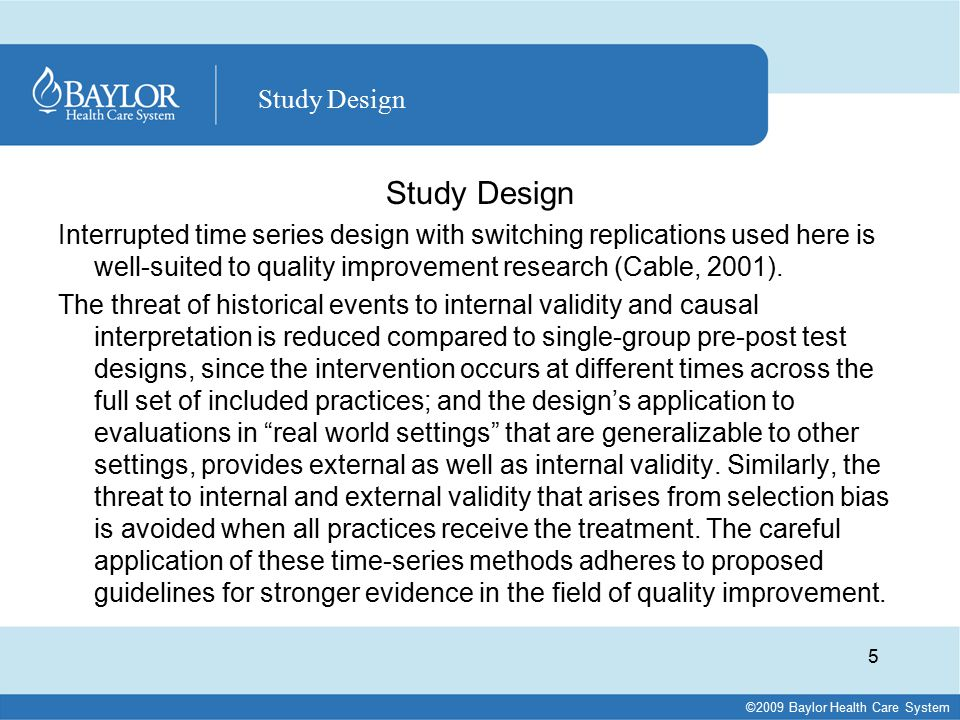 ©2009 Baylor Health Care System Study Design Interrupted time series design with switching replications used here is well-suited to quality improvement research (Cable, 2001).