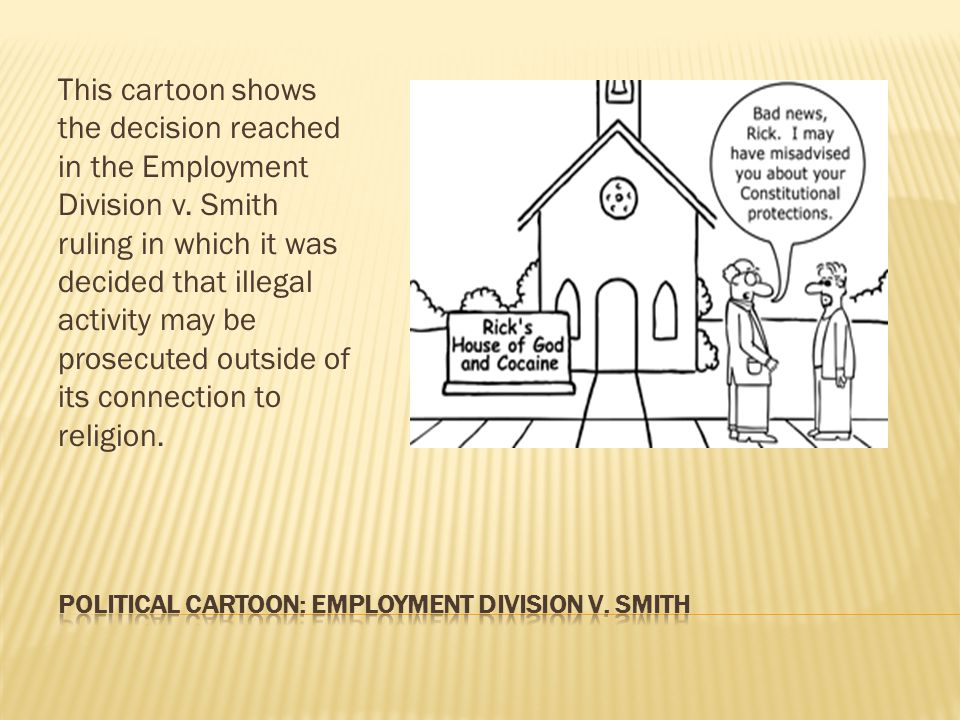 This cartoon shows the decision reached in the Employment Division v. Smith ruling in which it was decided that illegal activity may be prosecuted out