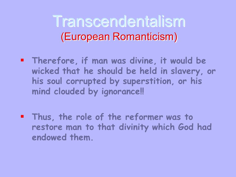 Transcendentalism (European Romanticism) Transcendentalism (European Romanticism)  Therefore, if man was divine, it would be wicked that he should be held in slavery, or his soul corrupted by superstition, or his mind clouded by ignorance!.