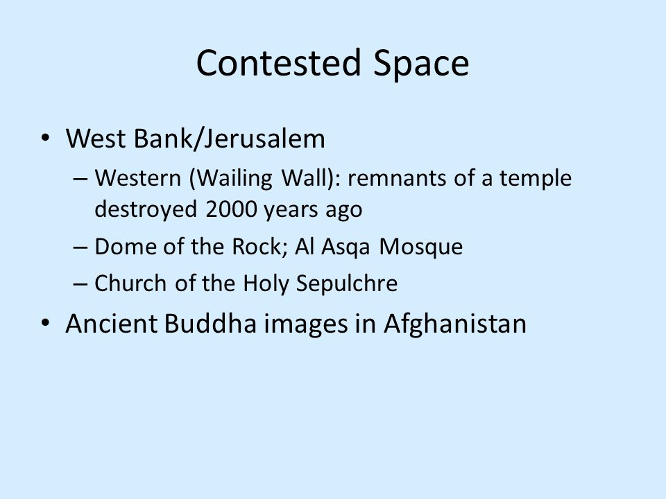 Contested Space West Bank/Jerusalem – Western (Wailing Wall): remnants of a temple destroyed 2000 years ago – Dome of the Rock; Al Asqa Mosque – Churc