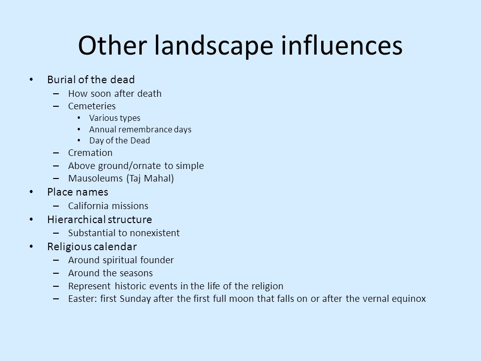Other landscape influences Burial of the dead – How soon after death – Cemeteries Various types Annual remembrance days Day of the Dead – Cremation –