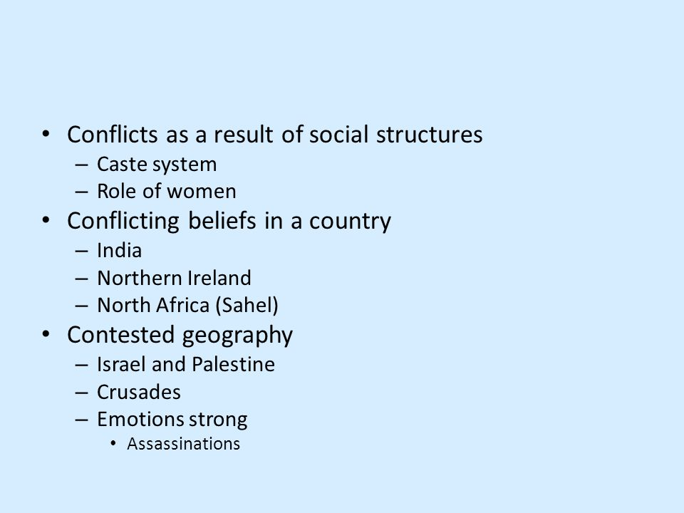 Conflicts as a result of social structures – Caste system – Role of women Conflicting beliefs in a country – India – Northern Ireland – North Africa (Sahel) Contested geography – Israel and Palestine – Crusades – Emotions strong Assassinations