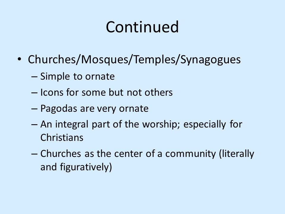 Continued Churches/Mosques/Temples/Synagogues – Simple to ornate – Icons for some but not others – Pagodas are very ornate – An integral part of the w