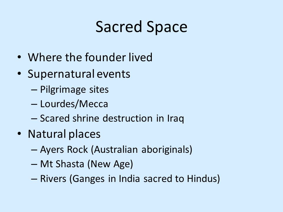 Sacred Space Where the founder lived Supernatural events – Pilgrimage sites – Lourdes/Mecca – Scared shrine destruction in Iraq Natural places – Ayers Rock (Australian aboriginals) – Mt Shasta (New Age) – Rivers (Ganges in India sacred to Hindus)