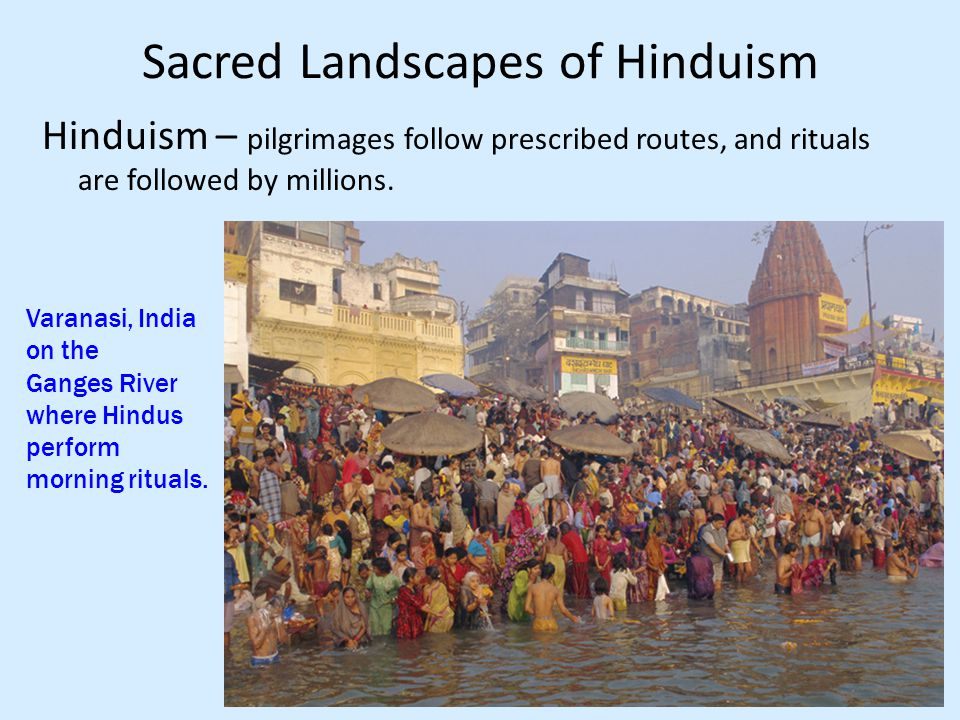 Sacred Landscapes of Hinduism Hinduism – pilgrimages follow prescribed routes, and rituals are followed by millions.