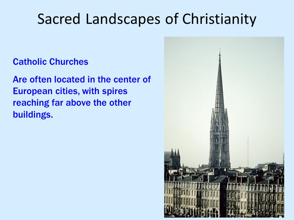 Sacred Landscapes of Christianity Catholic Churches Are often located in the center of European cities, with spires reaching far above the other build