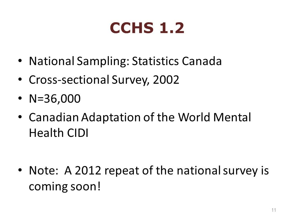 CCHS 1.2 National Sampling: Statistics Canada Cross-sectional Survey, 2002 N=36,000 Canadian Adaptation of the World Mental Health CIDI Note: A 2012 repeat of the national survey is coming soon.