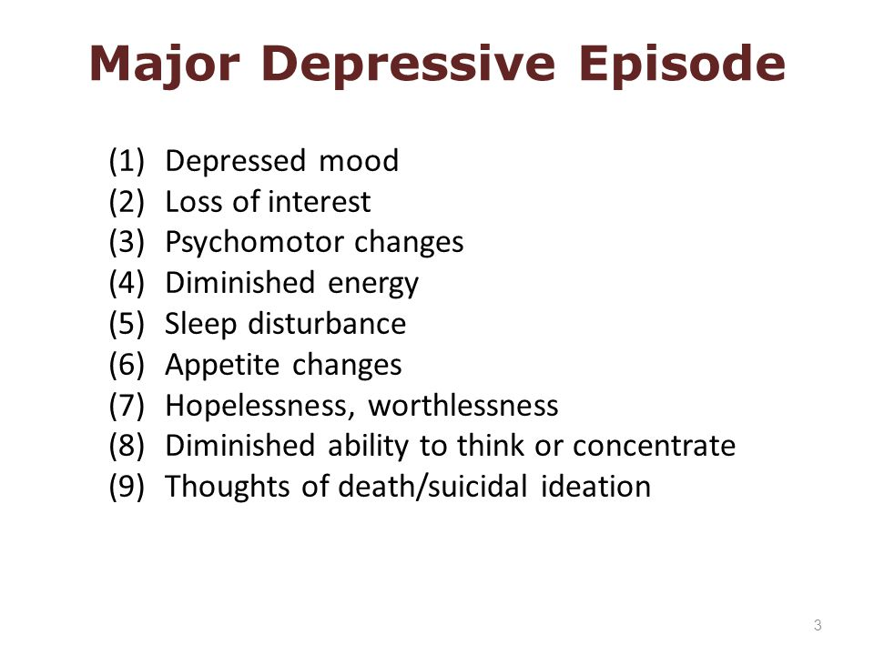 (1) Depressed mood (2) Loss of interest (3) Psychomotor changes (4) Diminished energy (5) Sleep disturbance (6) Appetite changes (7) Hopelessness, worthlessness (8) Diminished ability to think or concentrate (9) Thoughts of death/suicidal ideation Major Depressive Episode 3
