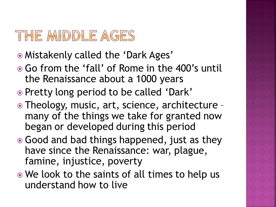 Mistakenly called the 'Dark Ages'  Go from the 'fall' of Rome in the 400's until the Renaissance about a 1000 years  Pretty long period to be called 'Dark'  Theology, music, art, science, architecture – many of the things we take for granted now began or developed during this period  Good and bad things happened, just as they have since the Renaissance: war, plague, famine, injustice, poverty  We look to the saints of all times to help us understand how to live