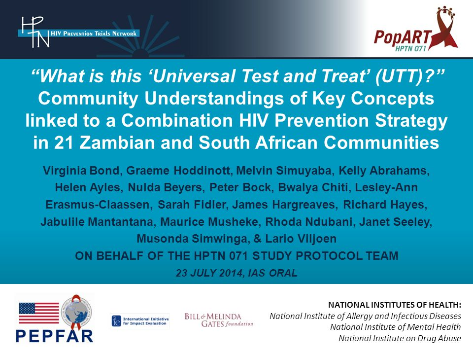 NATIONAL INSTITUTES OF HEALTH: National Institute of Allergy and Infectious Diseases National Institute of Mental Health National Institute on Drug Abuse What is this 'Universal Test and Treat' (UTT) Community Understandings of Key Concepts linked to a Combination HIV Prevention Strategy in 21 Zambian and South African Communities Virginia Bond, Graeme Hoddinott, Melvin Simuyaba, Kelly Abrahams, Helen Ayles, Nulda Beyers, Peter Bock, Bwalya Chiti, Lesley-Ann Erasmus-Claassen, Sarah Fidler, James Hargreaves, Richard Hayes, Jabulile Mantantana, Maurice Musheke, Rhoda Ndubani, Janet Seeley, Musonda Simwinga, & Lario Viljoen ON BEHALF OF THE HPTN 071 STUDY PROTOCOL TEAM 23 JULY 2014, IAS ORAL