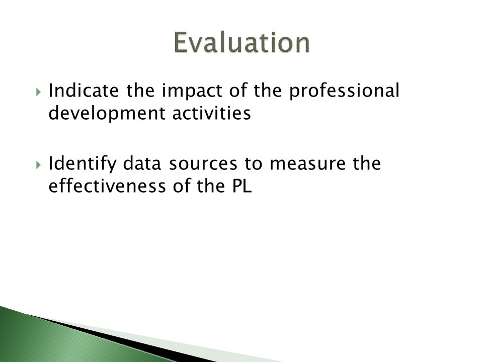  Indicate the impact of the professional development activities  Identify data sources to measure the effectiveness of the PL