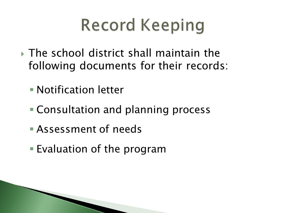  The school district shall maintain the following documents for their records:  Notification letter  Consultation and planning process  Assessment of needs  Evaluation of the program
