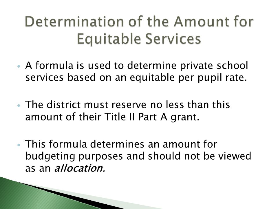 A formula is used to determine private school services based on an equitable per pupil rate. The district must reserve no less than this amount of the