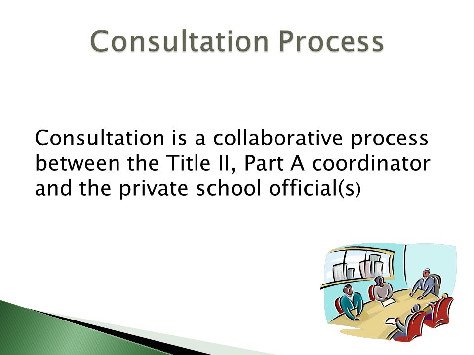 Consultation is a collaborative process between the Title II, Part A coordinator and the private school official(s )