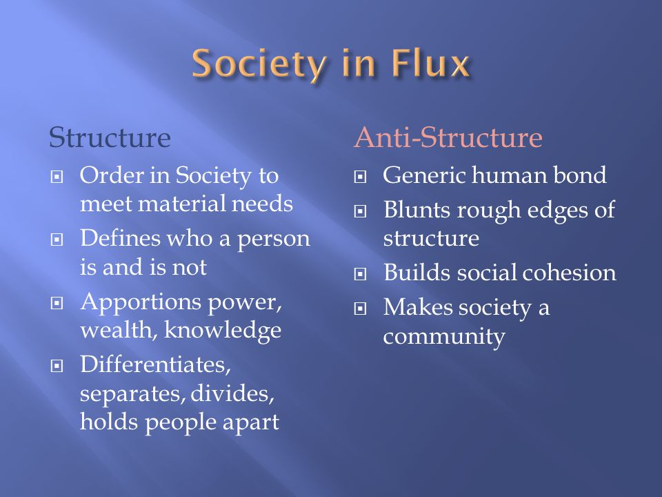 Anti-Structure  Generic human bond  Blunts rough edges of structure  Builds social cohesion  Makes society a community Structure  Order in Society to meet material needs  Defines who a person is and is not  Apportions power, wealth, knowledge  Differentiates, separates, divides, holds people apart