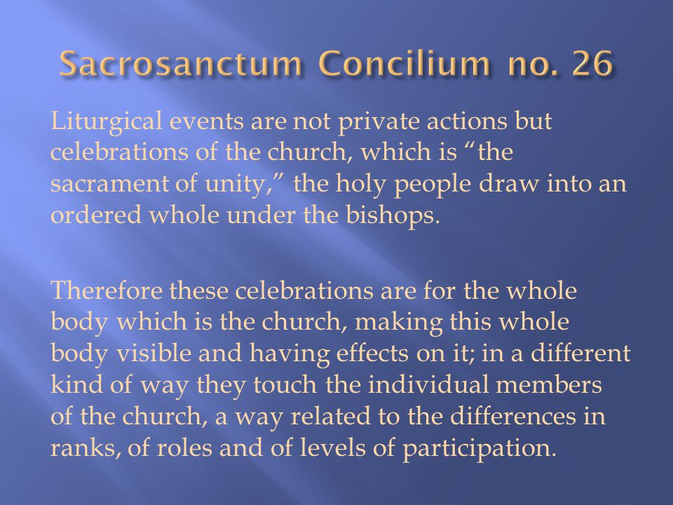 Liturgical events are not private actions but celebrations of the church, which is the sacrament of unity, the holy people draw into an ordered whole under the bishops.