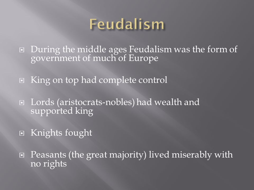  During the middle ages Feudalism was the form of government of much of Europe  King on top had complete control  Lords (aristocrats-nobles) had we