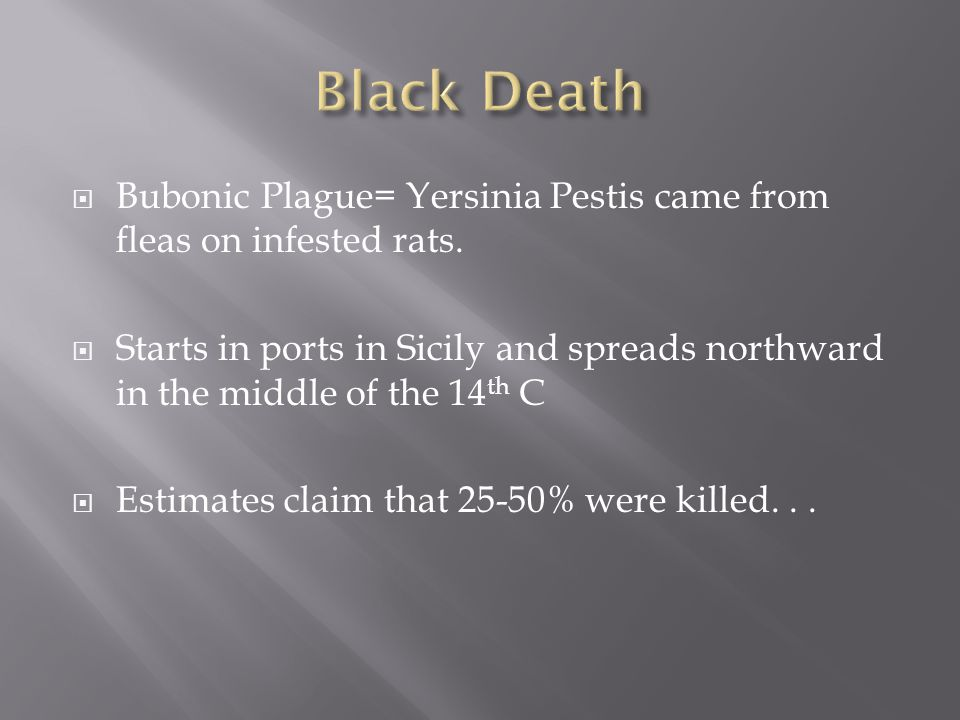  Bubonic Plague= Yersinia Pestis came from fleas on infested rats.  Starts in ports in Sicily and spreads northward in the middle of the 14 th C  E