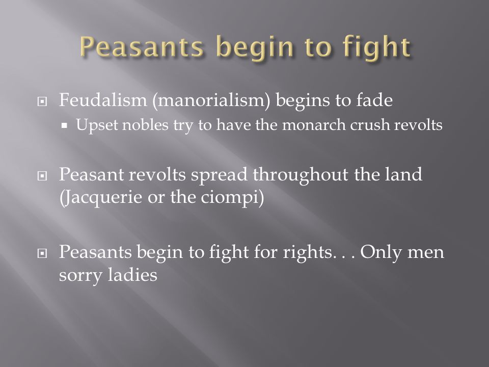  Feudalism (manorialism) begins to fade  Upset nobles try to have the monarch crush revolts  Peasant revolts spread throughout the land (Jacquerie