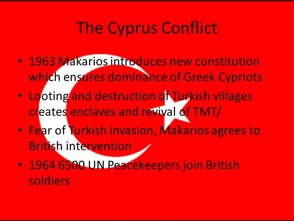 The Cyprus Conflict 1963 Makarios introduces new constitution which ensures dominance of Greek Cypriots Looting and destruction of Turkish villages creates enclaves and revival of TMT/ Fear of Turkish invasion, Makarios agrees to British intervention 1964 6500 UN Peacekeepers join British soldiers