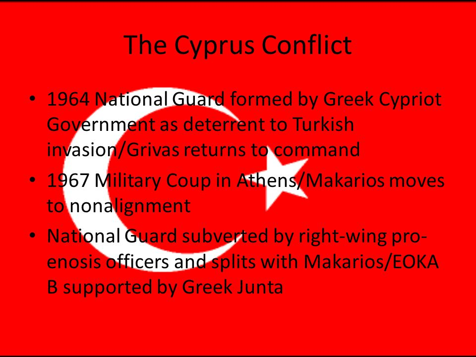 The Cyprus Conflict 1964 National Guard formed by Greek Cypriot Government as deterrent to Turkish invasion/Grivas returns to command 1967 Military Coup in Athens/Makarios moves to nonalignment National Guard subverted by right-wing pro- enosis officers and splits with Makarios/EOKA B supported by Greek Junta