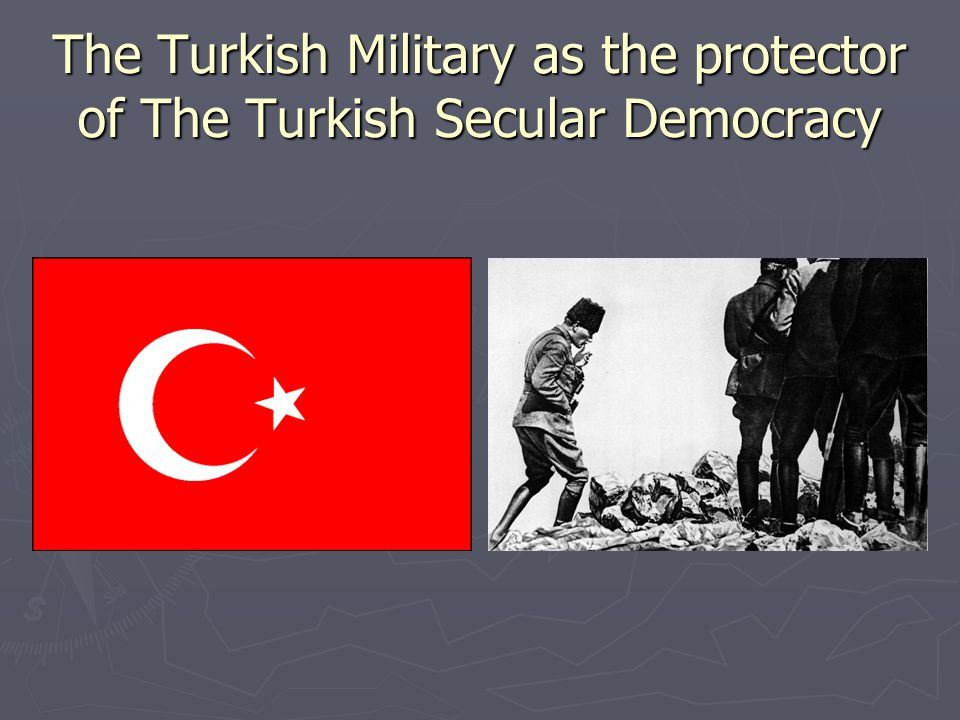 The Turkish Military as the protector of The Turkish Secular Democracy
