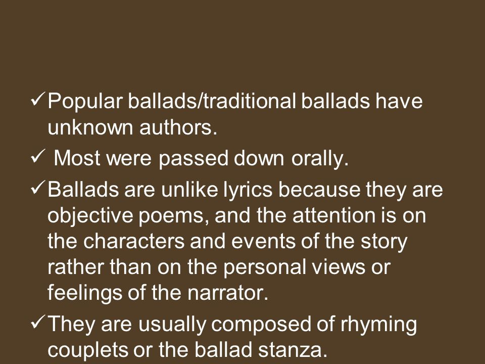 Popular Ballads Popular ballads-are songs that tell a story. They relate violent or pathetic events of everyday experiences in a simple, memorable, re