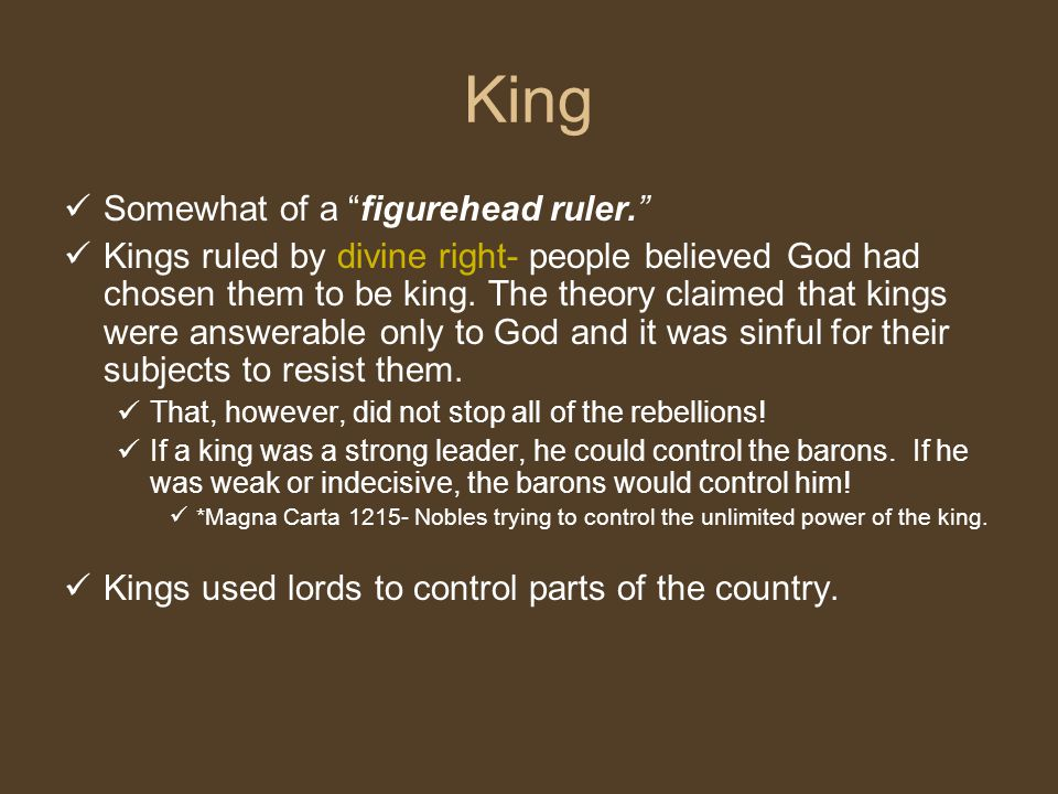 King Somewhat of a figurehead ruler. Kings ruled by divine right- people believed God had chosen them to be king.