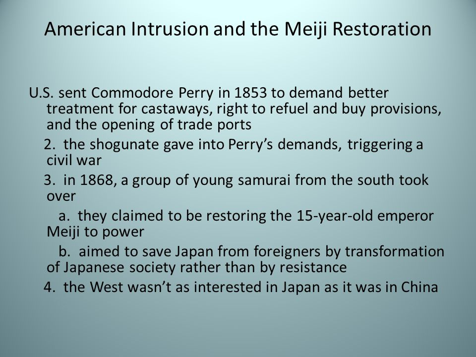 American Intrusion and the Meiji Restoration U.S. sent Commodore Perry in 1853 to demand better treatment for castaways, right to refuel and buy provi