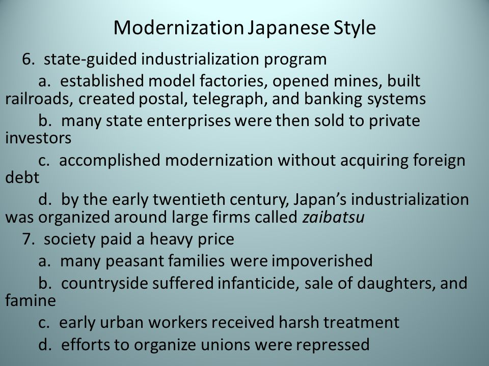 Modernization Japanese Style 6. state-guided industrialization program a. established model factories, opened mines, built railroads, created postal,
