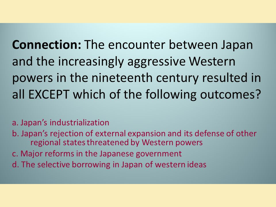 Connection: The encounter between Japan and the increasingly aggressive Western powers in the nineteenth century resulted in all EXCEPT which of the f